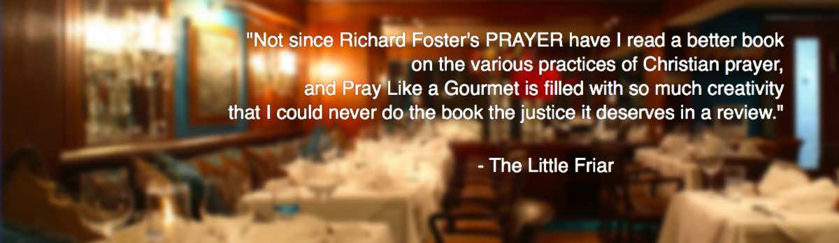 """Not since Richard Foster's Prayer have I read a better book on the various practices of Christian prayer, and Pray Like a Gourmet is filled with so much creativity that I could never do the book the justice it deserves in a review."""