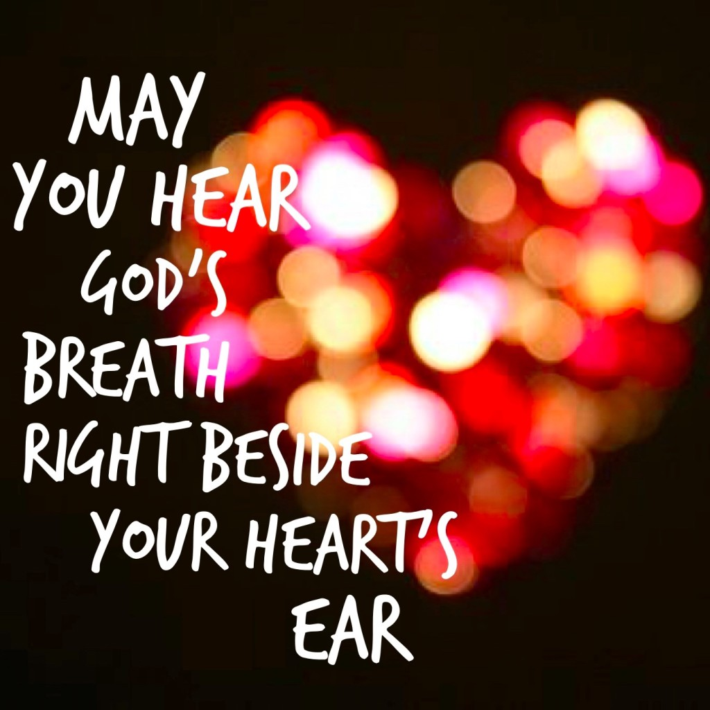 May you hear God's breath right beside your heart's ear