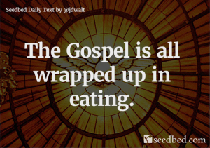 The Gospel is all wrapped up in eating