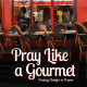 Pray Like a Gourmet – Sermon Series